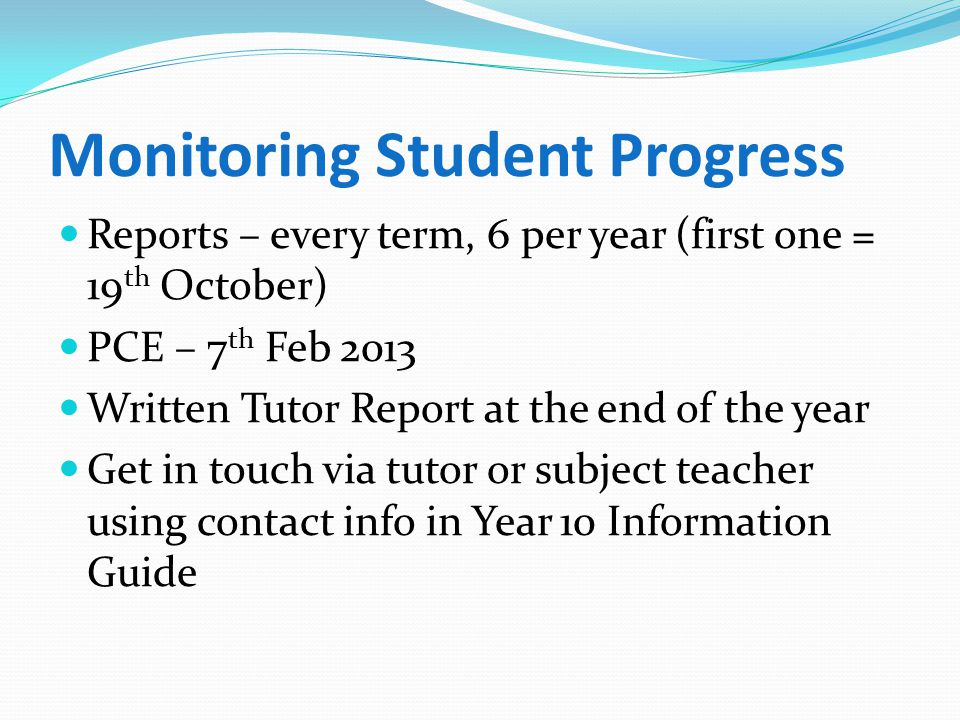 Monitoring Student Progress Reports – every term, 6 per year (first one = 19 th October) PCE – 7 th Feb 2013 Written Tutor Report at the end of the year Get in touch via tutor or subject teacher using contact info in Year 10 Information Guide