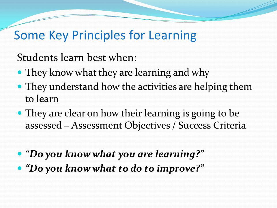 Some Key Principles for Learning Students learn best when: They know what they are learning and why They understand how the activities are helping them to learn They are clear on how their learning is going to be assessed – Assessment Objectives / Success Criteria Do you know what you are learning? Do you know what to do to improve?