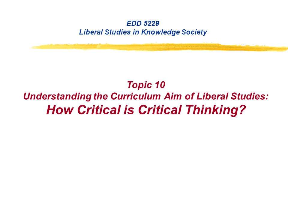 EDD 5229 Liberal Studies in Knowledge Society Topic 10 Understanding the Curriculum Aim of Liberal Studies: How Critical is Critical Thinking?