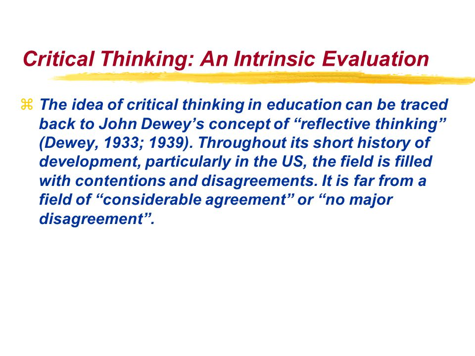 Critical Thinking: An Intrinsic Evaluation zThe idea of critical thinking in education can be traced back to John Dewey's concept of reflective thinking (Dewey, 1933; 1939).