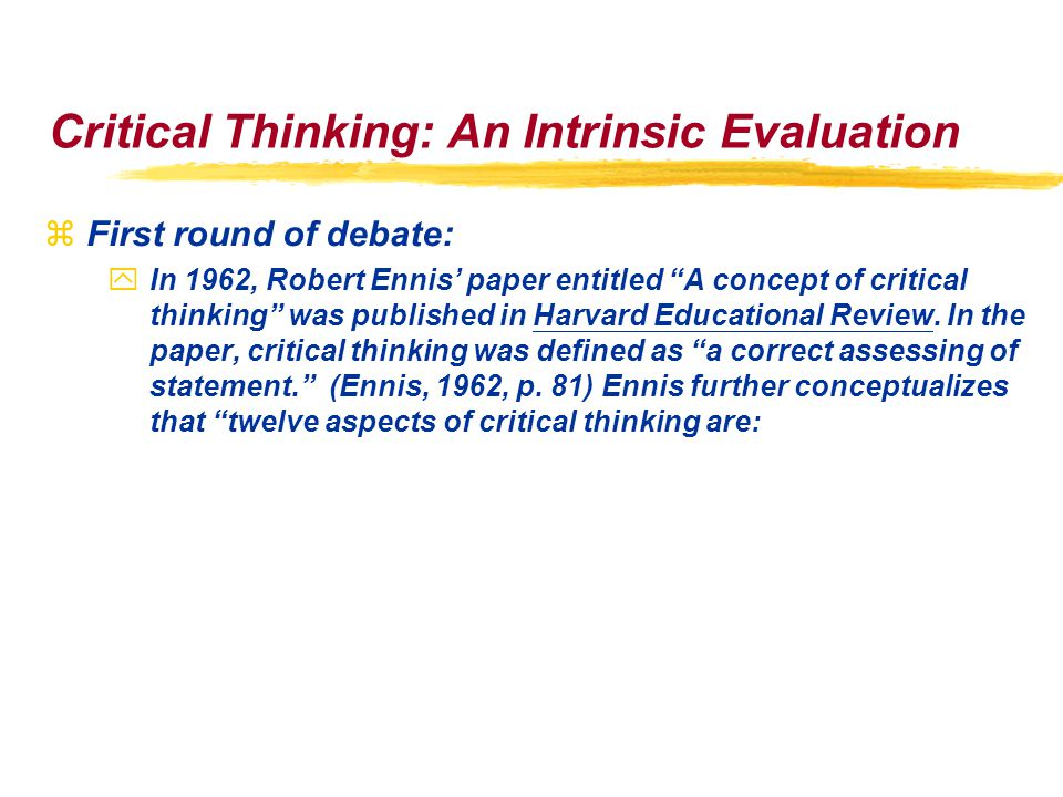 Critical Thinking: An Intrinsic Evaluation zFirst round of debate: yIn 1962, Robert Ennis' paper entitled A concept of critical thinking was published in Harvard Educational Review.