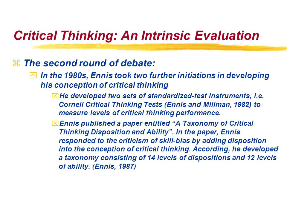 Critical Thinking: An Intrinsic Evaluation zThe second round of debate: yIn the 1980s, Ennis took two further initiations in developing his conception of critical thinking xHe developed two sets of standardized-test instruments, i.e.