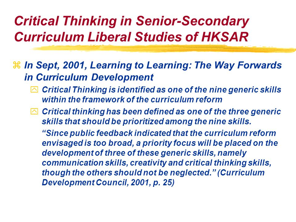 Critical Thinking in Senior-Secondary Curriculum Liberal Studies of HKSAR zIn Sept, 2001, Learning to Learning: The Way Forwards in Curriculum Development yCritical Thinking is identified as one of the nine generic skills within the framework of the curriculum reform yCritical thinking has been defined as one of the three generic skills that should be prioritized among the nine skills.