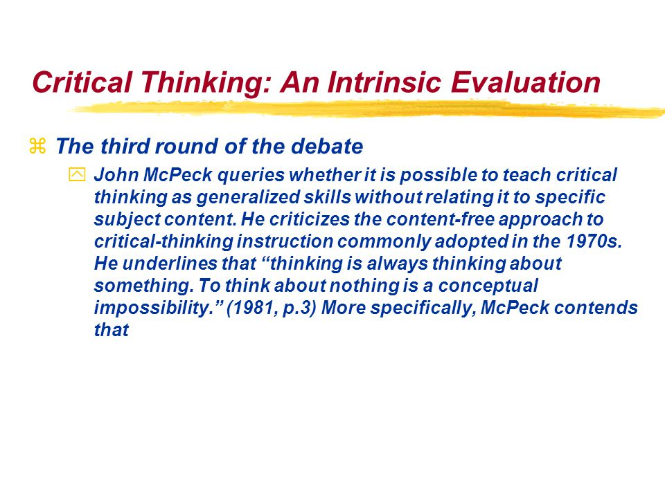 Critical Thinking: An Intrinsic Evaluation zThe third round of the debate yJohn McPeck queries whether it is possible to teach critical thinking as generalized skills without relating it to specific subject content.