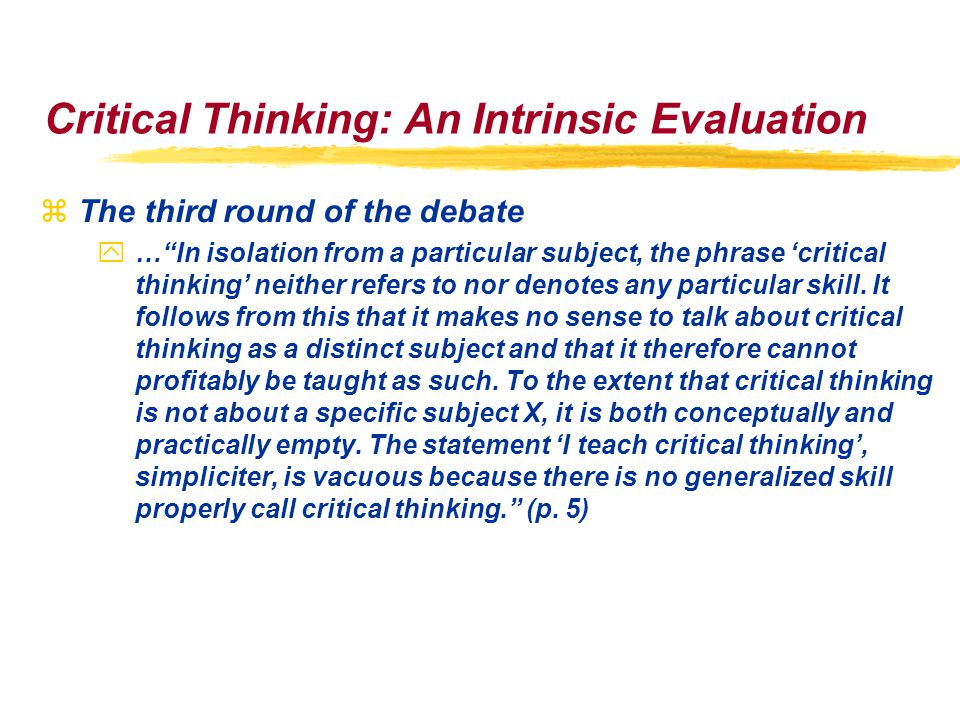 Critical Thinking: An Intrinsic Evaluation zThe third round of the debate y… In isolation from a particular subject, the phrase 'critical thinking' neither refers to nor denotes any particular skill.