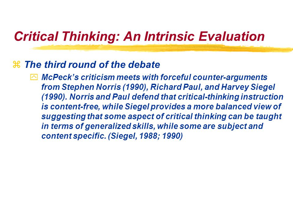 Critical Thinking: An Intrinsic Evaluation zThe third round of the debate yMcPeck's criticism meets with forceful counter-arguments from Stephen Norris (1990), Richard Paul, and Harvey Siegel (1990).
