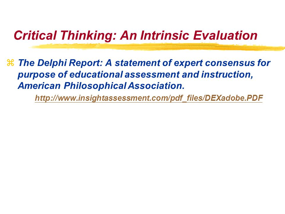 Critical Thinking: An Intrinsic Evaluation zThe Delphi Report: A statement of expert consensus for purpose of educational assessment and instruction, American Philosophical Association.