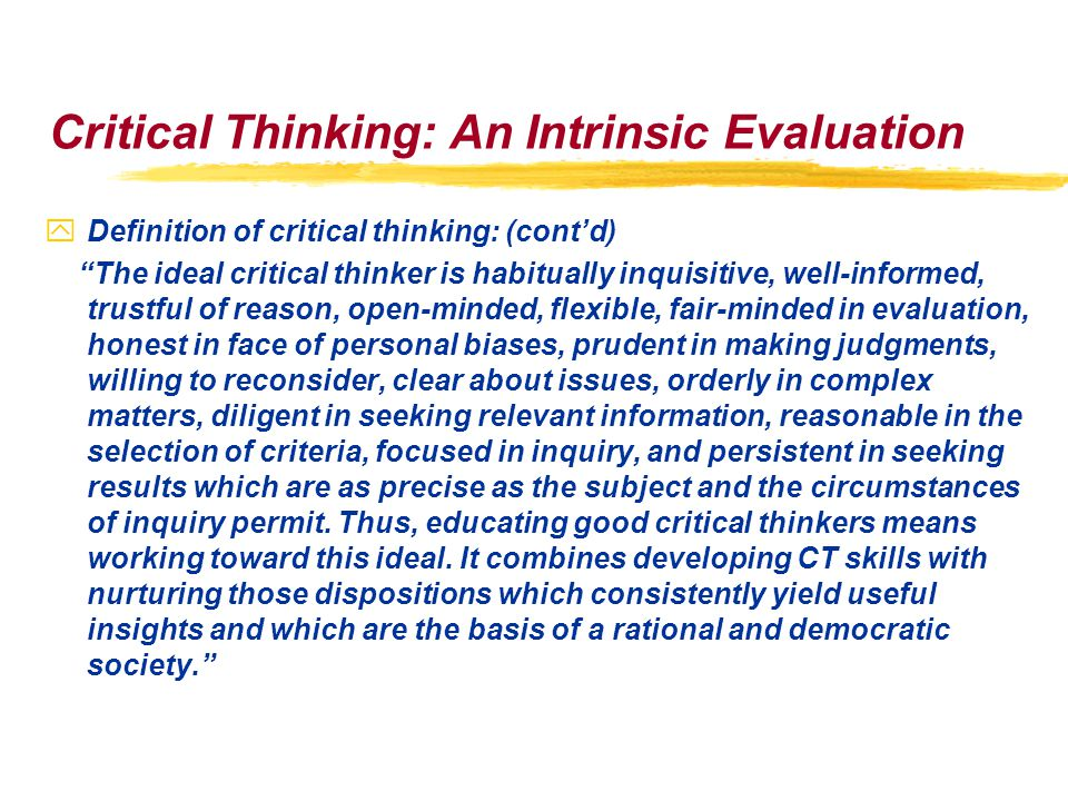 Critical Thinking: An Intrinsic Evaluation yDefinition of critical thinking: (cont'd) The ideal critical thinker is habitually inquisitive, well-informed, trustful of reason, open-minded, flexible, fair-minded in evaluation, honest in face of personal biases, prudent in making judgments, willing to reconsider, clear about issues, orderly in complex matters, diligent in seeking relevant information, reasonable in the selection of criteria, focused in inquiry, and persistent in seeking results which are as precise as the subject and the circumstances of inquiry permit.
