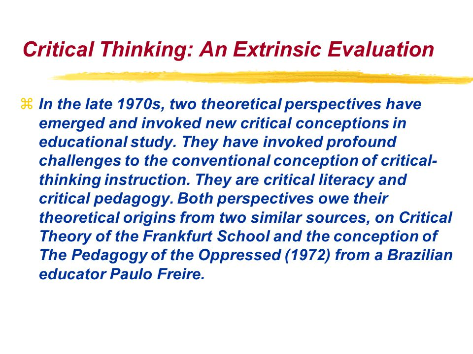 Critical Thinking: An Extrinsic Evaluation zIn the late 1970s, two theoretical perspectives have emerged and invoked new critical conceptions in educational study.