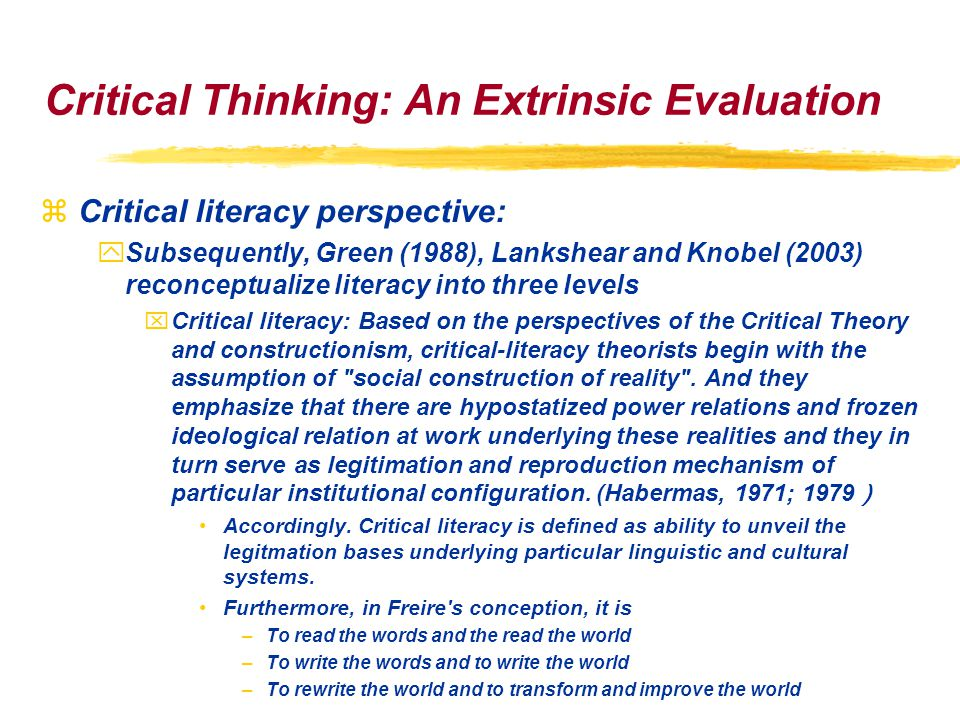 Critical Thinking: An Extrinsic Evaluation zCritical literacy perspective: ySubsequently, Green (1988), Lankshear and Knobel (2003) reconceptualize literacy into three levels xCritical literacy: Based on the perspectives of the Critical Theory and constructionism, critical-literacy theorists begin with the assumption of social construction of reality .