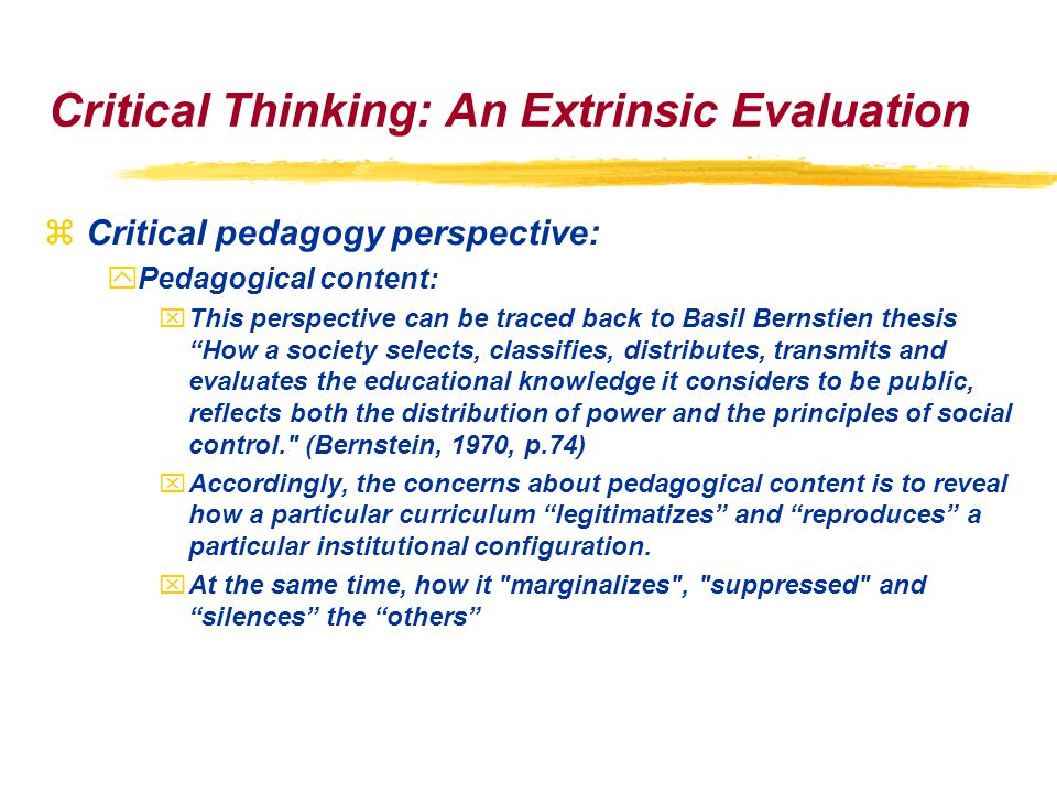 Critical Thinking: An Extrinsic Evaluation zCritical pedagogy perspective: yPedagogical content: xThis perspective can be traced back to Basil Bernstien thesis How a society selects, classifies, distributes, transmits and evaluates the educational knowledge it considers to be public, reflects both the distribution of power and the principles of social control. (Bernstein, 1970, p.74) xAccordingly, the concerns about pedagogical content is to reveal how a particular curriculum legitimatizes and reproduces a particular institutional configuration.