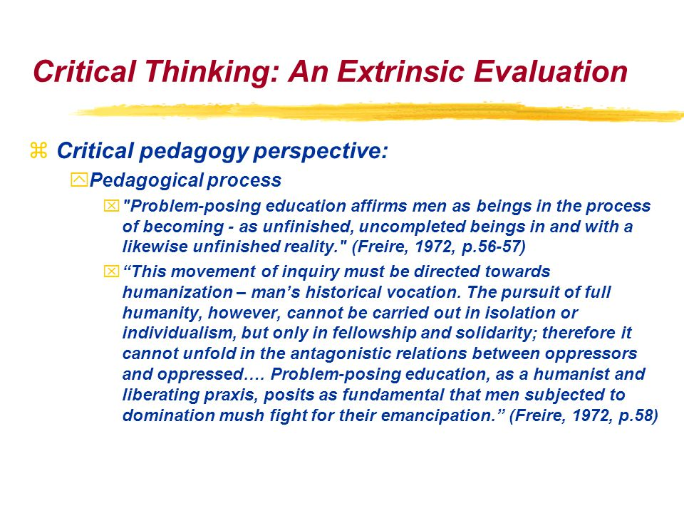Critical Thinking: An Extrinsic Evaluation zCritical pedagogy perspective: yPedagogical process x Problem-posing education affirms men as beings in the process of becoming - as unfinished, uncompleted beings in and with a likewise unfinished reality. (Freire, 1972, p.56-57) x This movement of inquiry must be directed towards humanization – man's historical vocation.