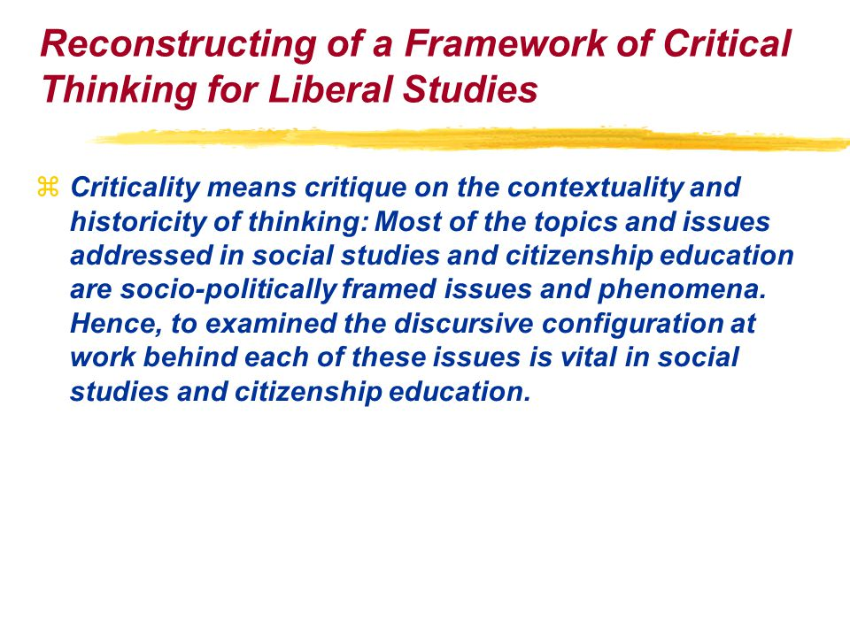 Reconstructing of a Framework of Critical Thinking for Liberal Studies zCriticality means critique on the contextuality and historicity of thinking: Most of the topics and issues addressed in social studies and citizenship education are socio-politically framed issues and phenomena.