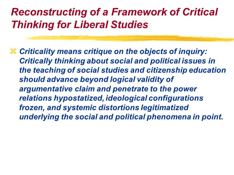 Reconstructing of a Framework of Critical Thinking for Liberal Studies zCriticality means critique on the objects of inquiry: Critically thinking about social and political issues in the teaching of social studies and citizenship education should advance beyond logical validity of argumentative claim and penetrate to the power relations hypostatized, ideological configurations frozen, and systemic distortions legitimatized underlying the social and political phenomena in point.