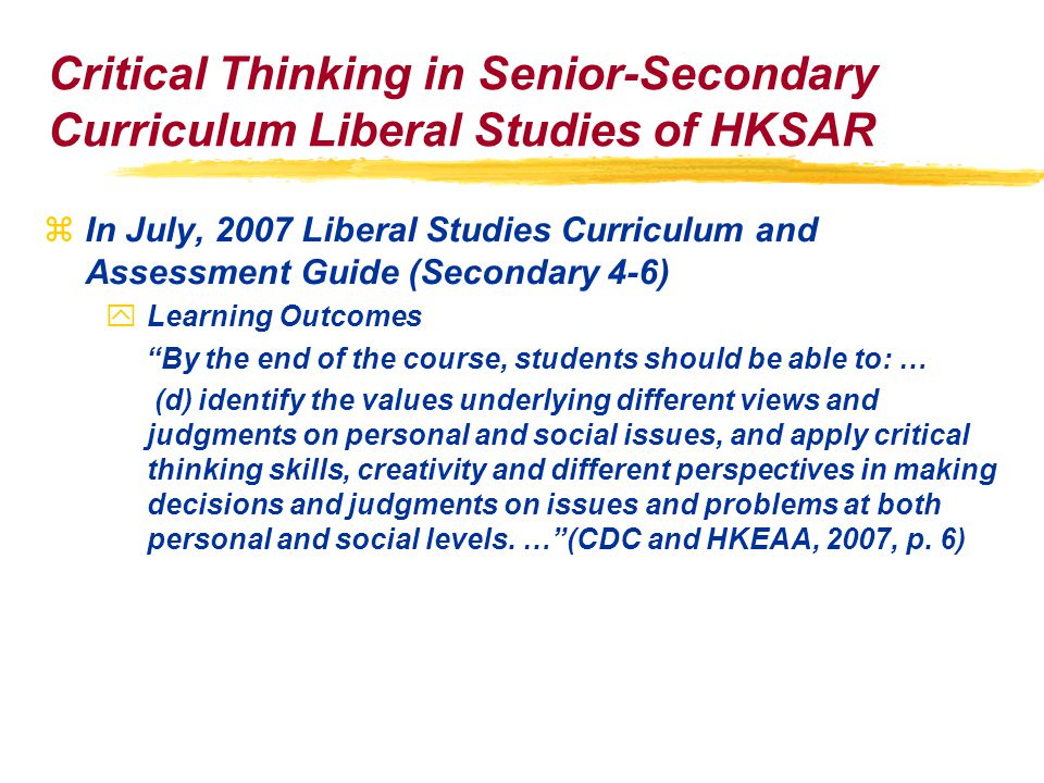 Critical Thinking in Senior-Secondary Curriculum Liberal Studies of HKSAR zIn July, 2007 Liberal Studies Curriculum and Assessment Guide (Secondary 4-6) yLearning Outcomes By the end of the course, students should be able to: … (d) identify the values underlying different views and judgments on personal and social issues, and apply critical thinking skills, creativity and different perspectives in making decisions and judgments on issues and problems at both personal and social levels.