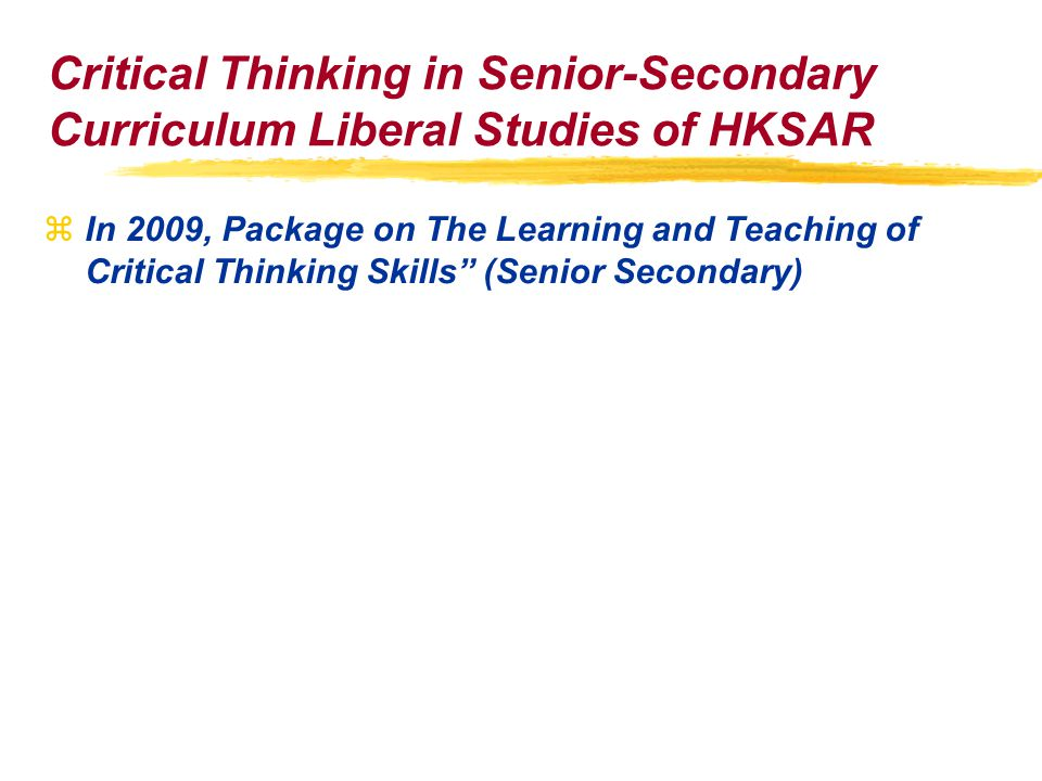 Critical Thinking in Senior-Secondary Curriculum Liberal Studies of HKSAR zIn 2009, Package on The Learning and Teaching of Critical Thinking Skills (Senior Secondary)