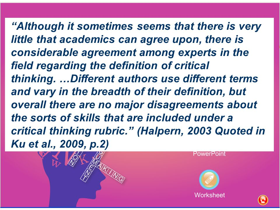 Although it sometimes seems that there is very little that academics can agree upon, there is considerable agreement among experts in the field regarding the definition of critical thinking.