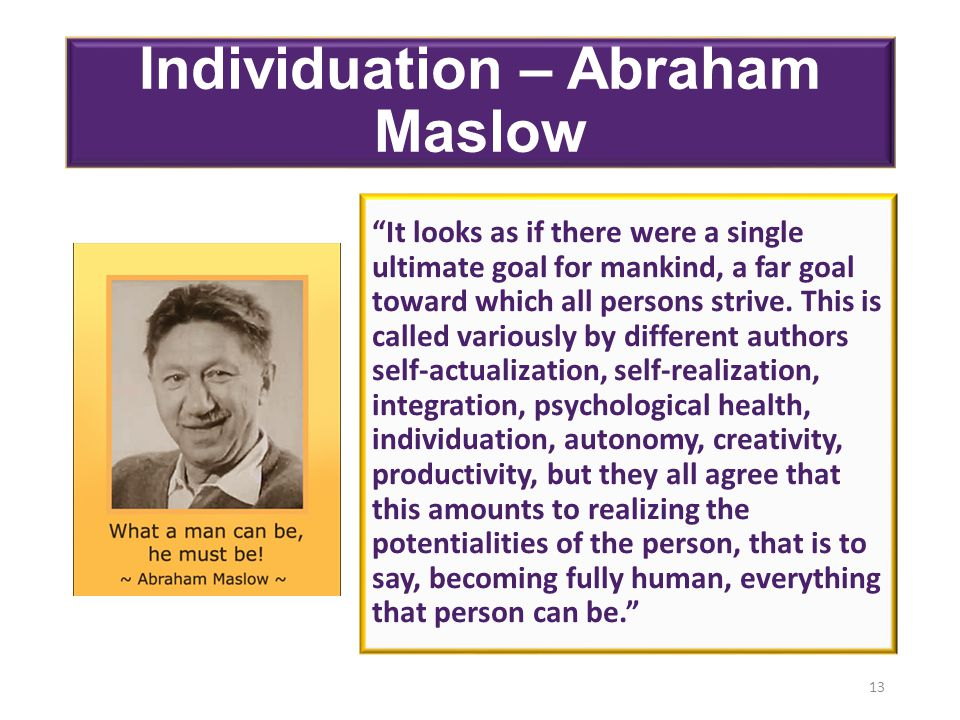 Individuation – Abraham Maslow It looks as if there were a single ultimate goal for mankind, a far goal toward which all persons strive.
