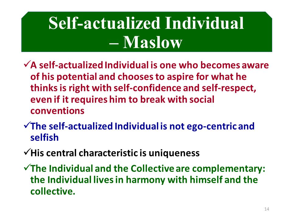 Self-actualized Individual – Maslow A self-actualized Individual is one who becomes aware of his potential and chooses to aspire for what he thinks is right with self-confidence and self-respect, even if it requires him to break with social conventions The self-actualized Individual is not ego-centric and selfish His central characteristic is uniqueness The Individual and the Collective are complementary: the Individual lives in harmony with himself and the collective.