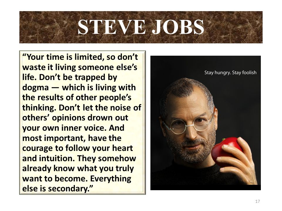 STEVE JOBS Your time is limited, so don't waste it living someone else's life.
