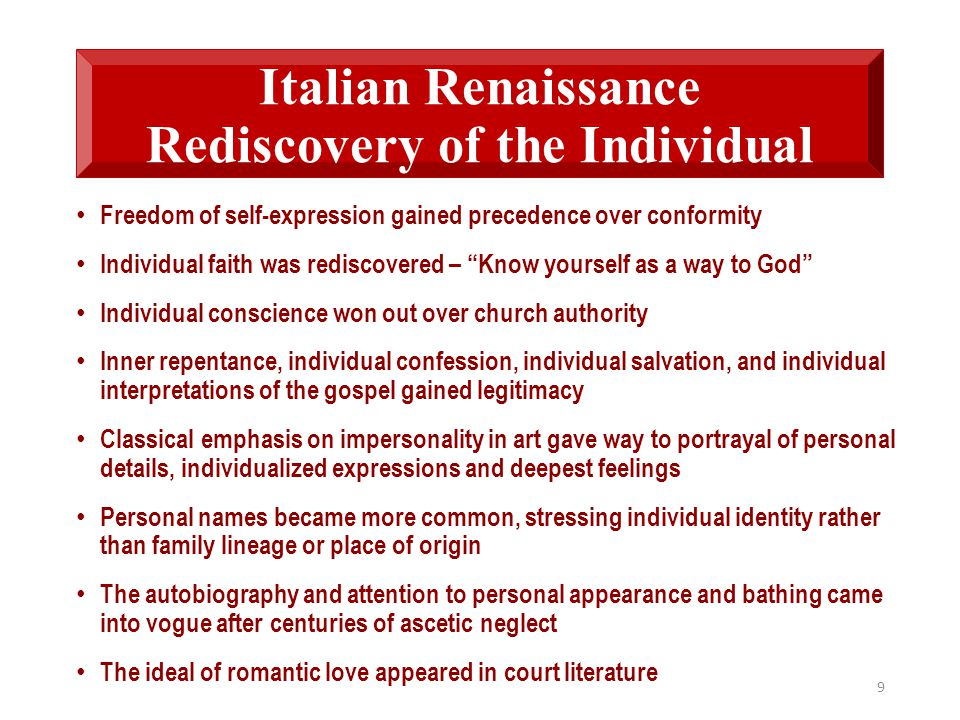 Italian Renaissance Rediscovery of the Individual Freedom of self-expression gained precedence over conformity Individual faith was rediscovered – Know yourself as a way to God Individual conscience won out over church authority Inner repentance, individual confession, individual salvation, and individual interpretations of the gospel gained legitimacy Classical emphasis on impersonality in art gave way to portrayal of personal details, individualized expressions and deepest feelings Personal names became more common, stressing individual identity rather than family lineage or place of origin The autobiography and attention to personal appearance and bathing came into vogue after centuries of ascetic neglect The ideal of romantic love appeared in court literature 9