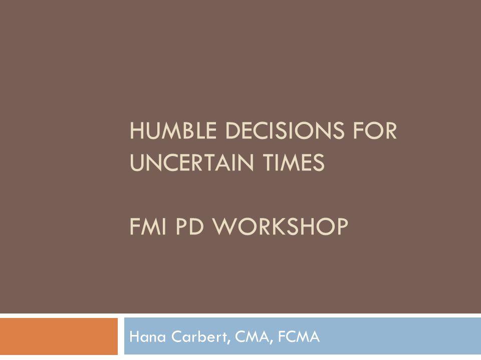 HUMBLE DECISIONS FOR UNCERTAIN TIMES FMI PD WORKSHOP Hana Carbert, CMA, FCMA