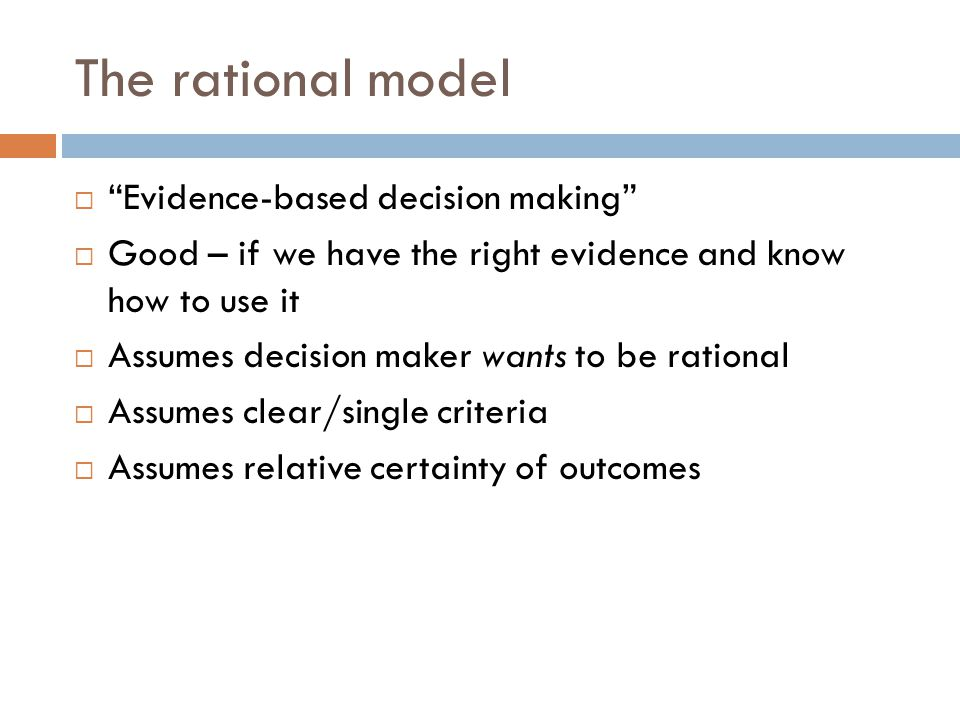 """The rational model  """"Evidence-based decision making""""  Good – if we have the right evidence and know how to use it  Assumes decision maker wants to"""