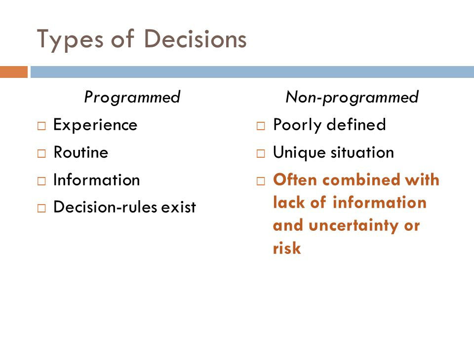 Types of Decisions Programmed  Experience  Routine  Information  Decision-rules exist Non-programmed  Poorly defined  Unique situation  Often c