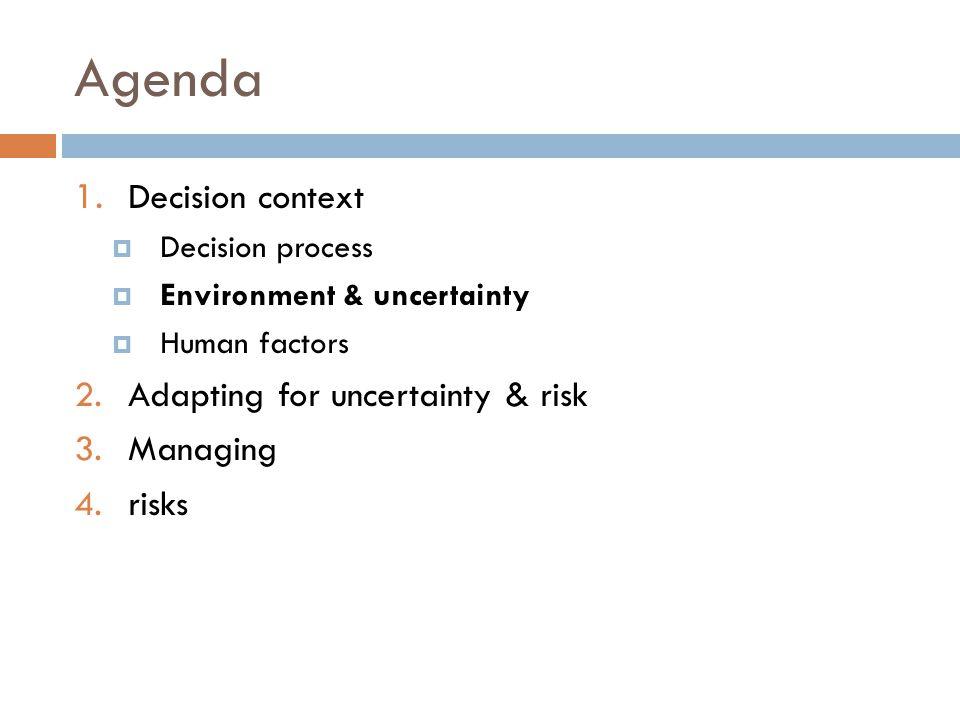 Agenda 1. Decision context  Decision process  Environment & uncertainty  Human factors 2.Adapting for uncertainty & risk 3.Managing 4.risks