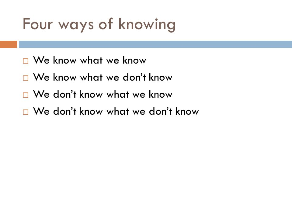 Four ways of knowing  We know what we know  We know what we don't know  We don't know what we know  We don't know what we don't know