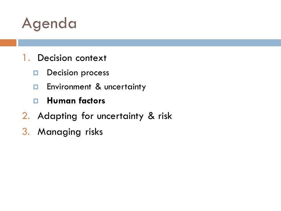 Agenda 1. Decision context  Decision process  Environment & uncertainty  Human factors 2.Adapting for uncertainty & risk 3.Managing risks