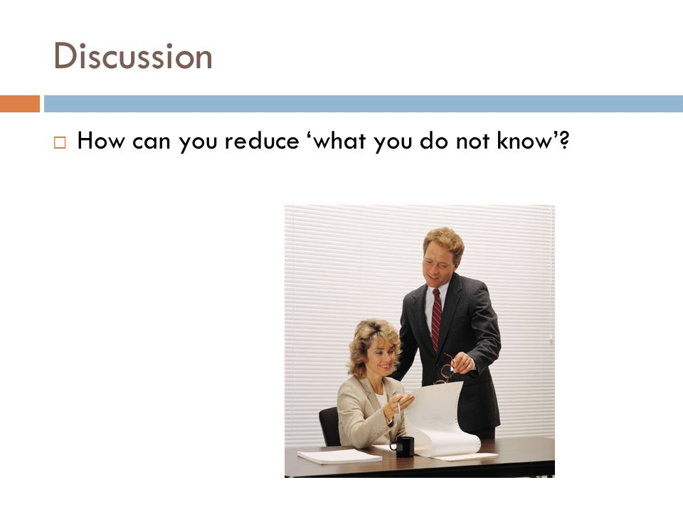 Discussion  How can you reduce 'what you do not know'?