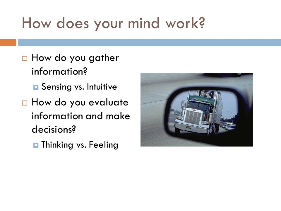 How does your mind work?  How do you gather information?  Sensing vs. Intuitive  How do you evaluate information and make decisions?  Thinking vs.
