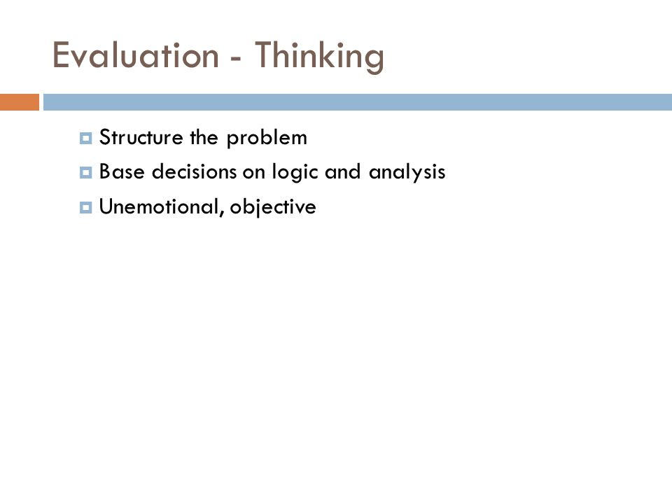 Evaluation - Thinking  Structure the problem  Base decisions on logic and analysis  Unemotional, objective