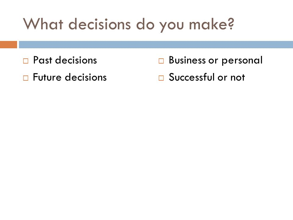 What decisions do you make?  Past decisions  Future decisions  Business or personal  Successful or not