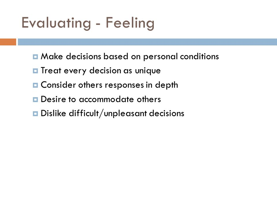 Evaluating - Feeling  Make decisions based on personal conditions  Treat every decision as unique  Consider others responses in depth  Desire to a