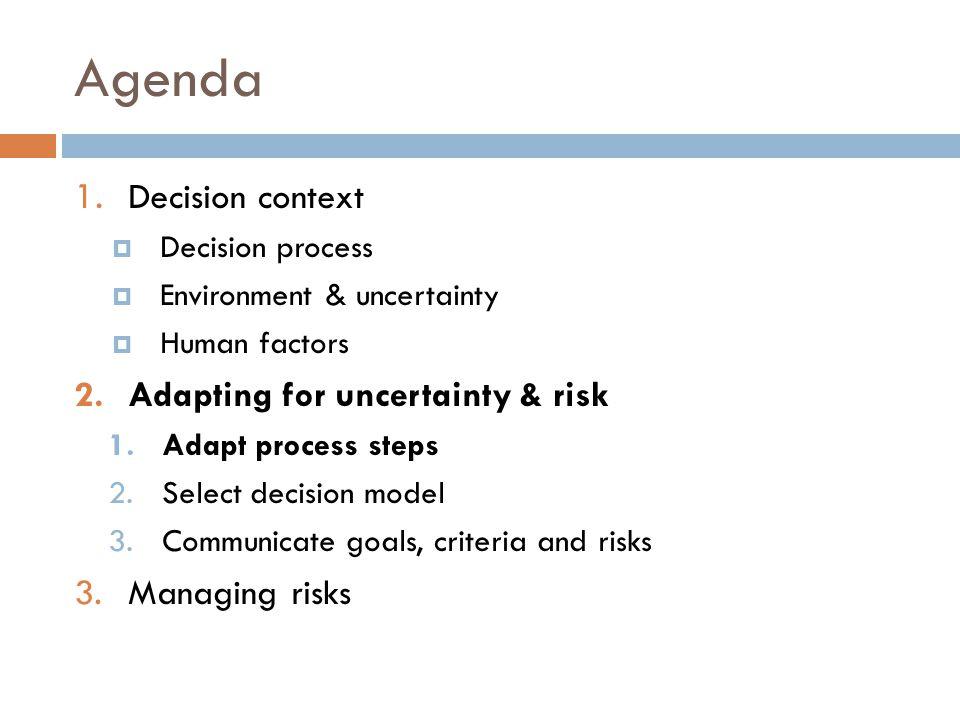 Agenda 1. Decision context  Decision process  Environment & uncertainty  Human factors 2.Adapting for uncertainty & risk 1.Adapt process steps 2.Se