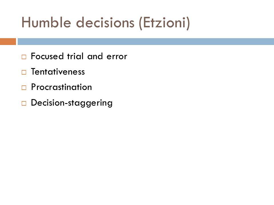 Humble decisions (Etzioni)  Focused trial and error  Tentativeness  Procrastination  Decision-staggering