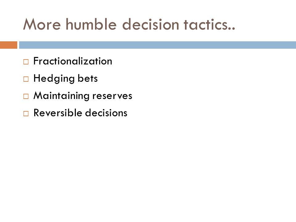 More humble decision tactics..  Fractionalization  Hedging bets  Maintaining reserves  Reversible decisions