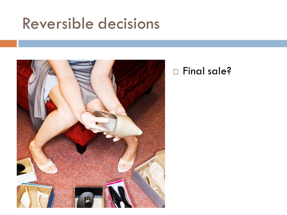 Reversible decisions  Final sale?