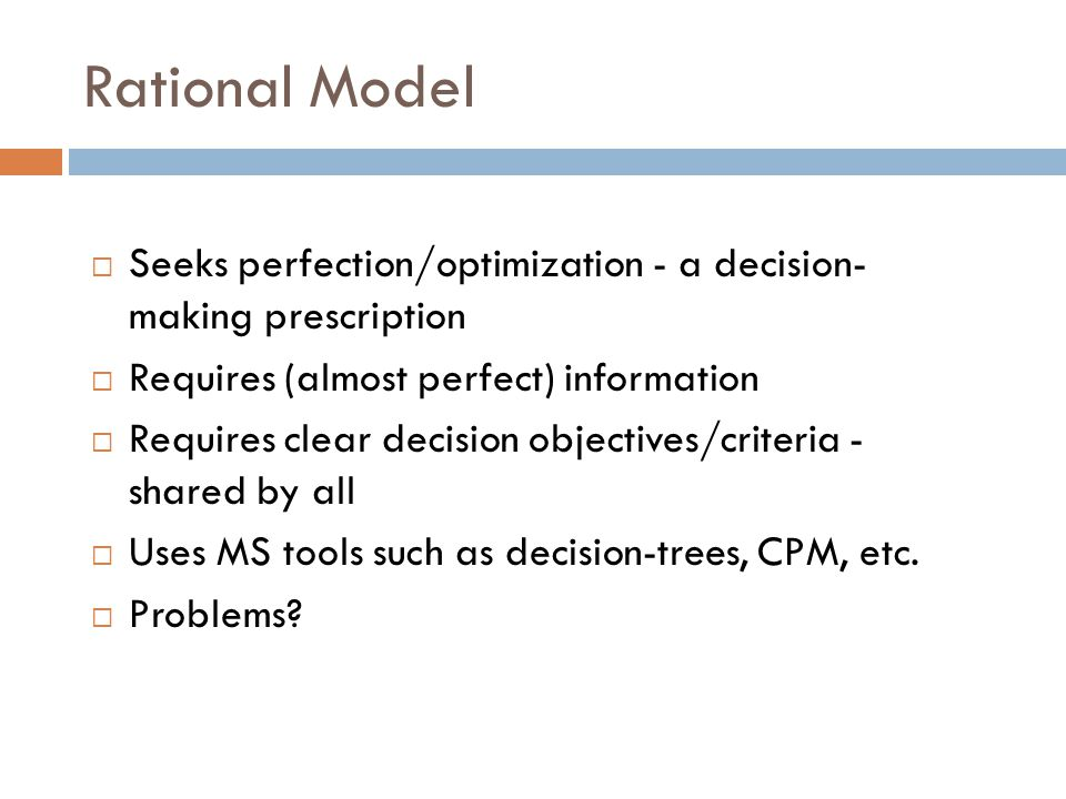 Rational Model  Seeks perfection/optimization - a decision- making prescription  Requires (almost perfect) information  Requires clear decision obj