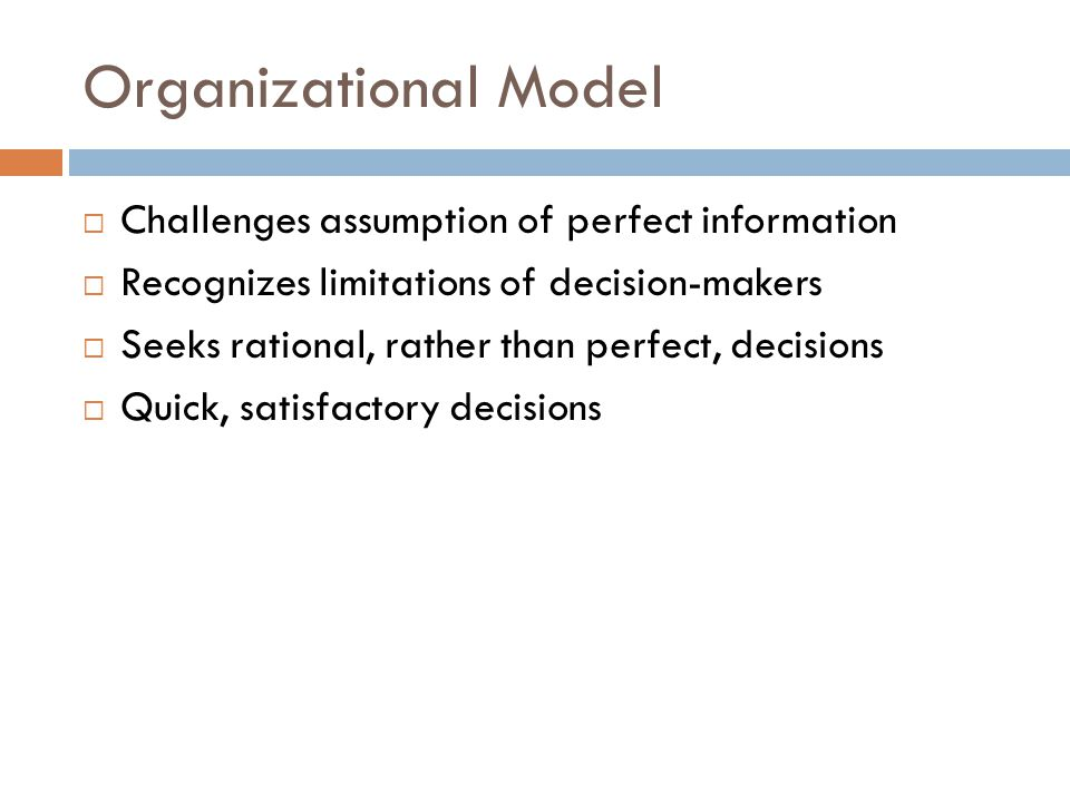 Organizational Model  Challenges assumption of perfect information  Recognizes limitations of decision-makers  Seeks rational, rather than perfect,