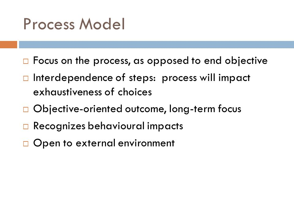 Process Model  Focus on the process, as opposed to end objective  Interdependence of steps: process will impact exhaustiveness of choices  Objectiv
