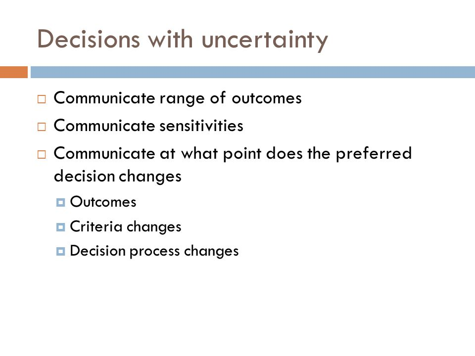 Decisions with uncertainty  Communicate range of outcomes  Communicate sensitivities  Communicate at what point does the preferred decision changes