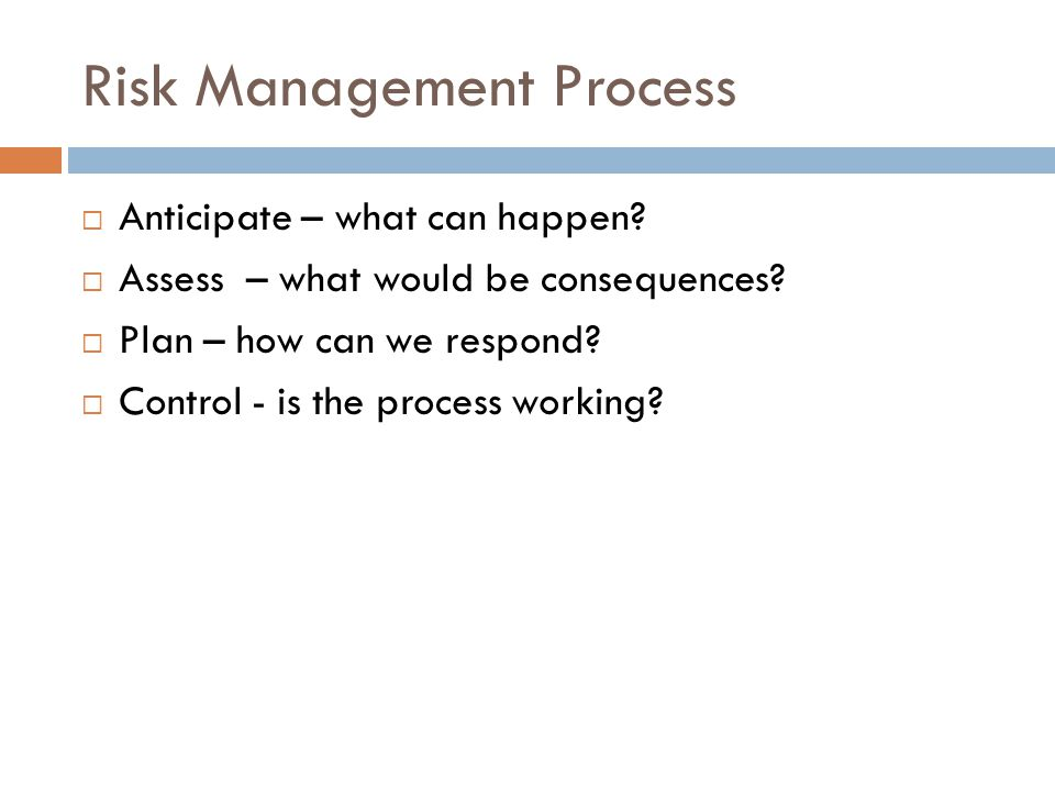 Risk Management Process  Anticipate – what can happen?  Assess – what would be consequences?  Plan – how can we respond?  Control - is the process