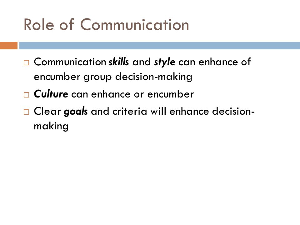 Role of Communication  Communication skills and style can enhance of encumber group decision-making  Culture can enhance or encumber  Clear goals a
