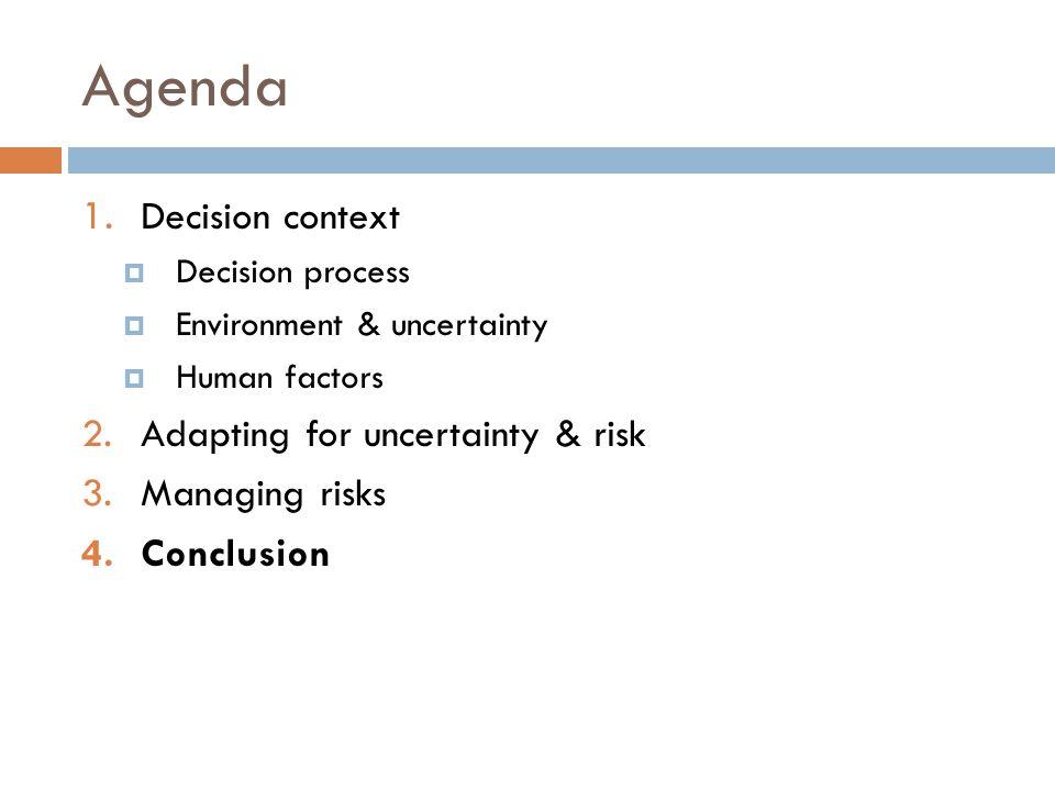 Agenda 1. Decision context  Decision process  Environment & uncertainty  Human factors 2.Adapting for uncertainty & risk 3.Managing risks 4.Conclus