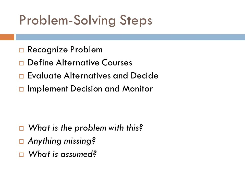 Problem-Solving Steps  Recognize Problem  Define Alternative Courses  Evaluate Alternatives and Decide  Implement Decision and Monitor  What is t