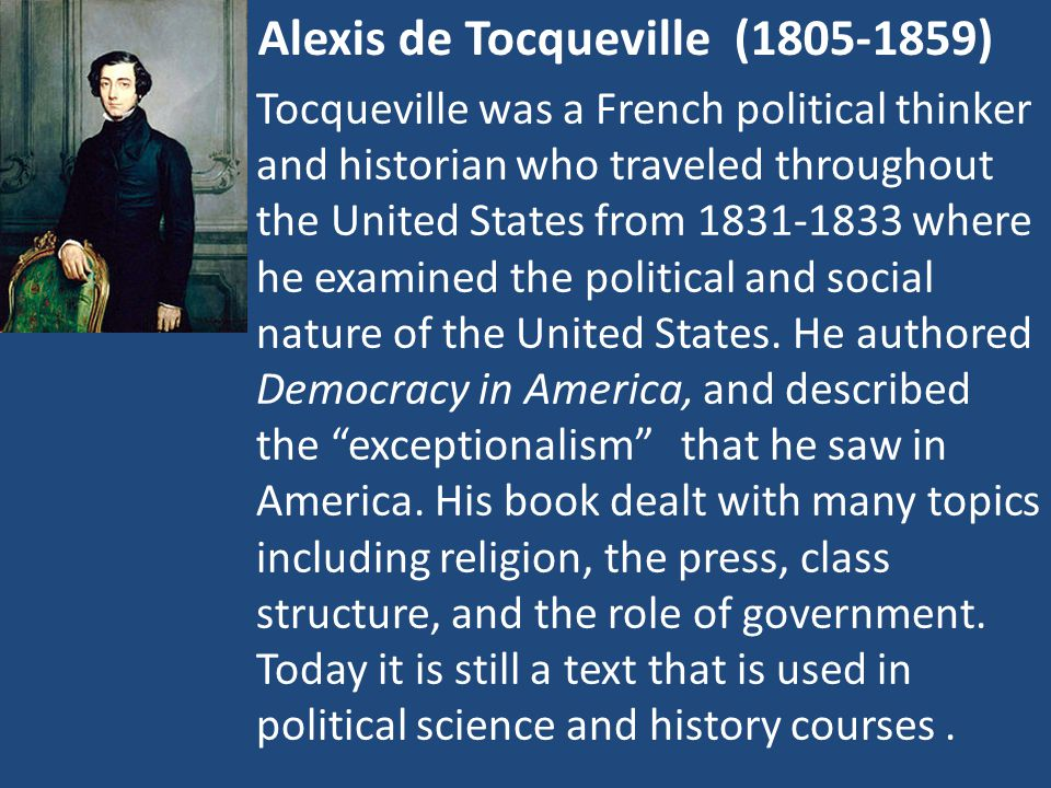Alexis de Tocqueville (1805-1859) Tocqueville was a French political thinker and historian who traveled throughout the United States from 1831-1833 where he examined the political and social nature of the United States.