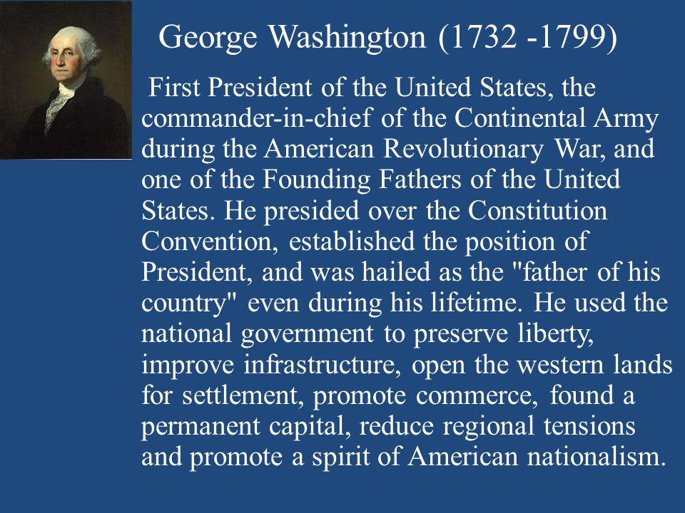 George Washington (1732 -1799) First President of the United States, the commander-in-chief of the Continental Army during the American Revolutionary War, and one of the Founding Fathers of the United States.
